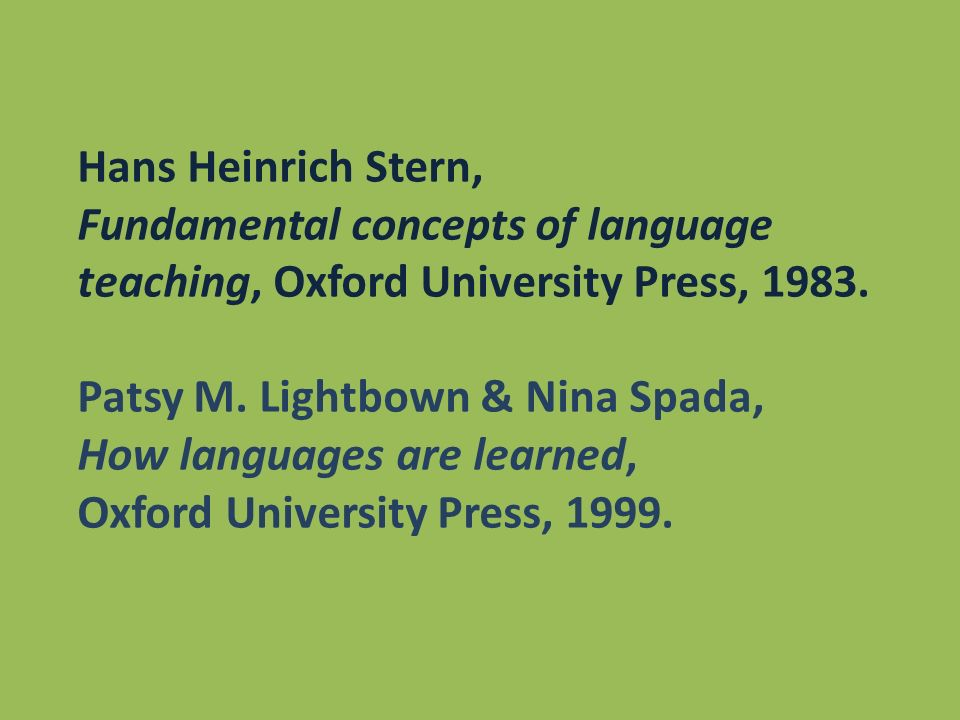 Hans Heinrich Stern, Fundamental concepts of language teaching, Oxford University Press, 1983. Patsy M. Lightbown & Nina Spada,