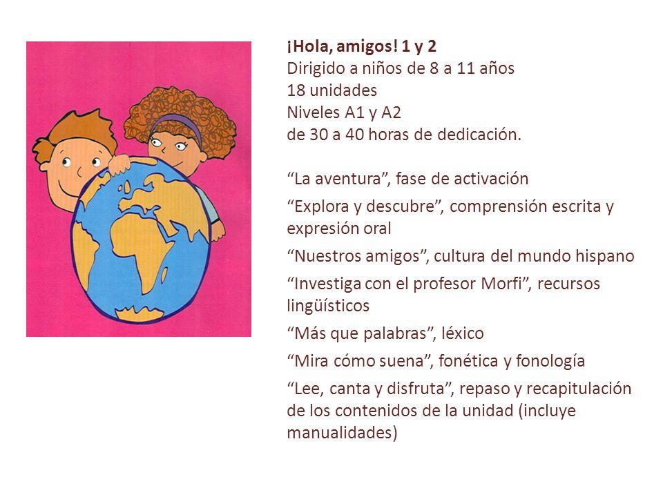 ¡Hola, amigos! 1 y 2 Dirigido a niños de 8 a 11 años. 18 unidades. Niveles A1 y A2. de 30 a 40 horas de dedicación.