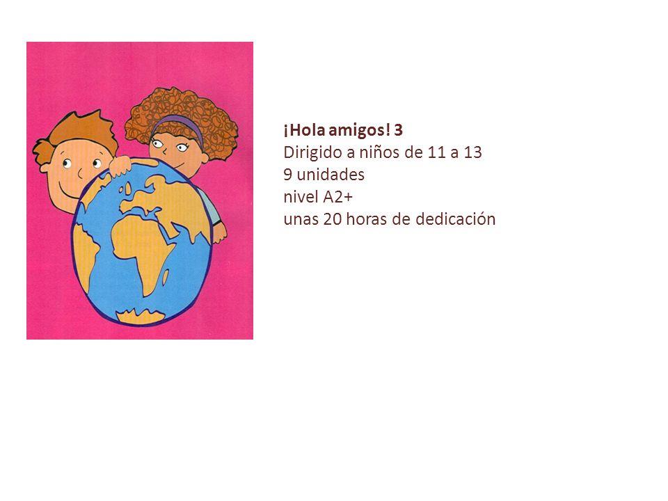 ¡Hola amigos! 3 Dirigido a niños de 11 a 13 9 unidades nivel A2+ unas 20 horas de dedicación