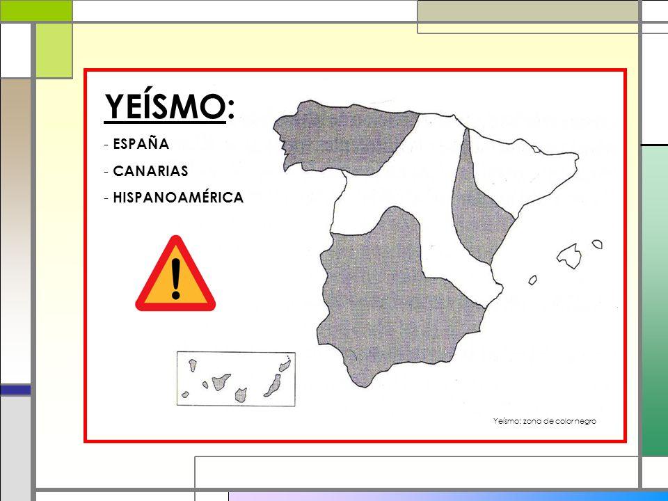 YEÍSMO: ESPAÑA CANARIAS HISPANOAMÉRICA Yeísmo: zona de color negro