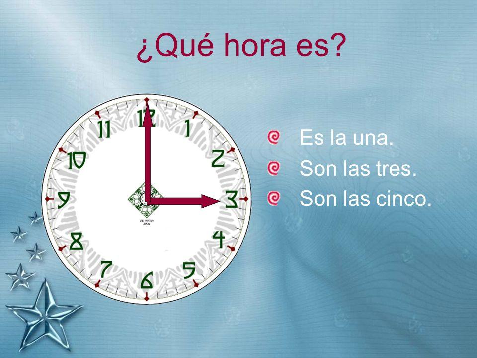 ¿Qué hora es Es la una. Son las tres. Son las cinco.