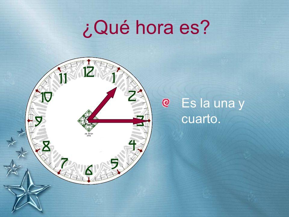 ¿Qué hora es Es la una y cuarto.