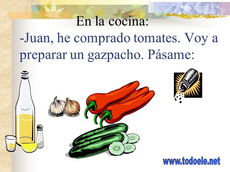 En la cocina: -Juan, he comprado tomates. Voy a preparar un gazpacho