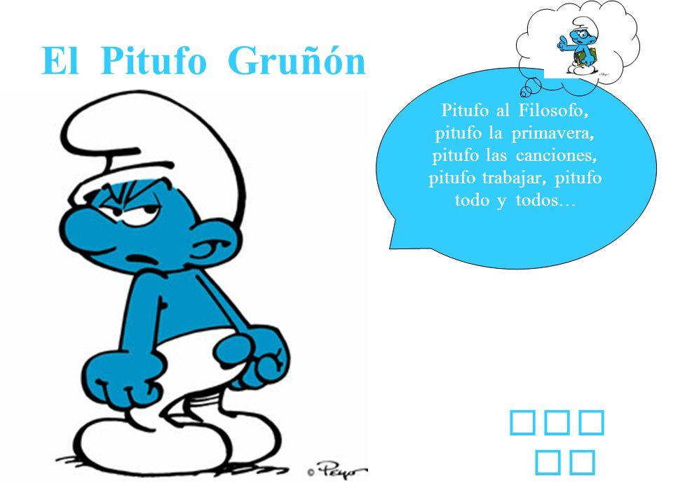 El Pitufo Gruñón Pitufo al Filosofo, pitufo la primavera, pitufo las canciones, pitufo trabajar, pitufo todo y todos…
