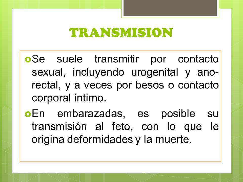 TRANSMISION Se suele transmitir por contacto sexual, incluyendo urogenital y ano-rectal, y a veces por besos o contacto corporal íntimo.