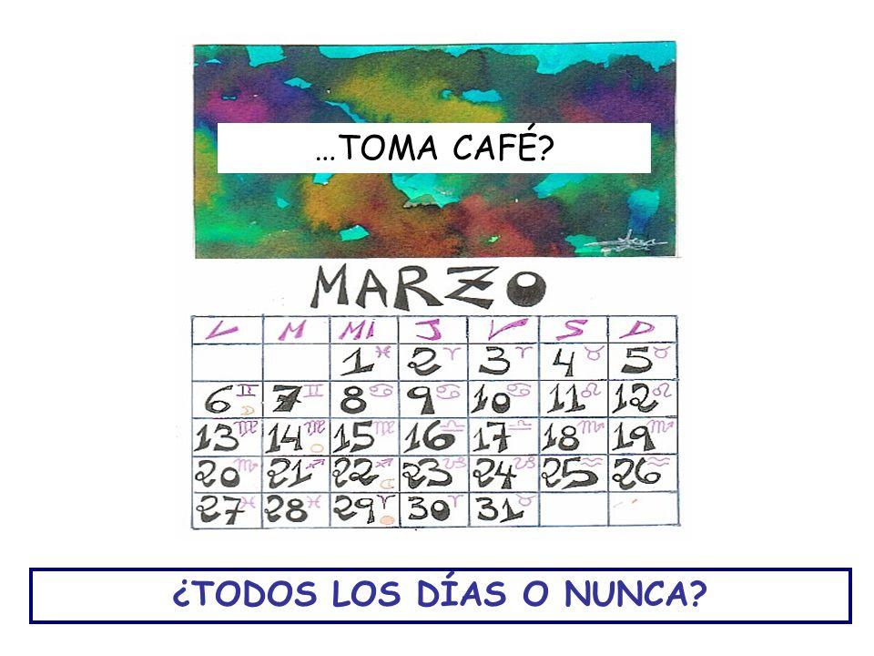 …TOMA CAFÉ ¿TODOS LOS DÍAS O NUNCA