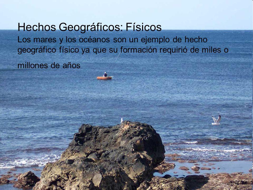 Hechos Geográficos: Físicos Los mares y los océanos son un ejemplo de hecho geográfico físico ya que su formación requirió de miles o millones de años