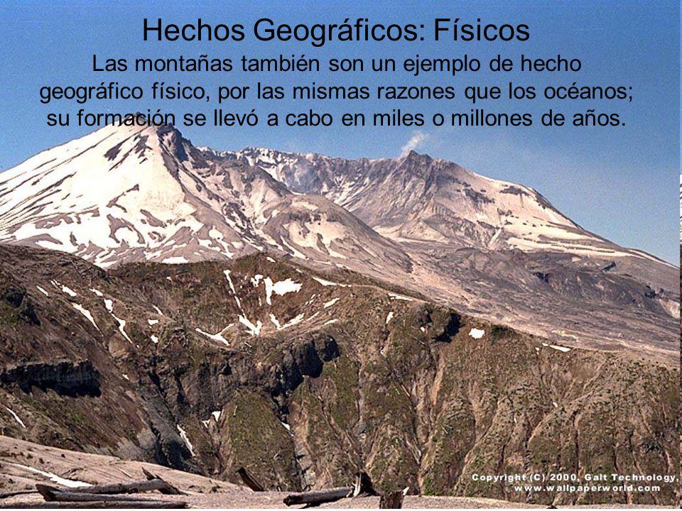 Hechos Geográficos: Físicos Las montañas también son un ejemplo de hecho geográfico físico, por las mismas razones que los océanos; su formación se llevó a cabo en miles o millones de años.