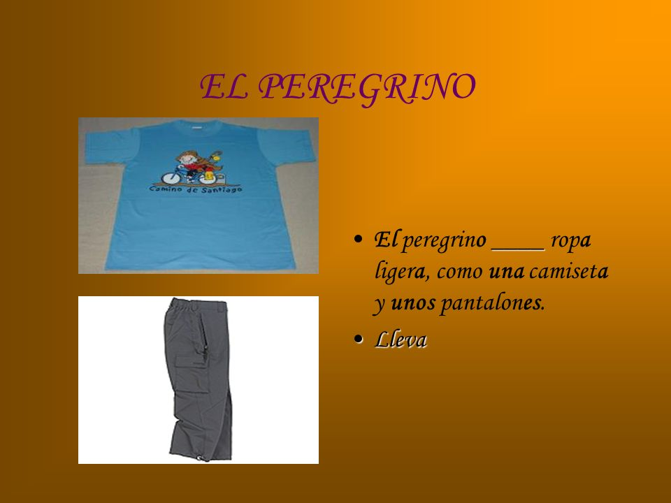 EL PEREGRINO El peregrino ____ ropa ligera, como una camiseta y unos pantalones. Lleva