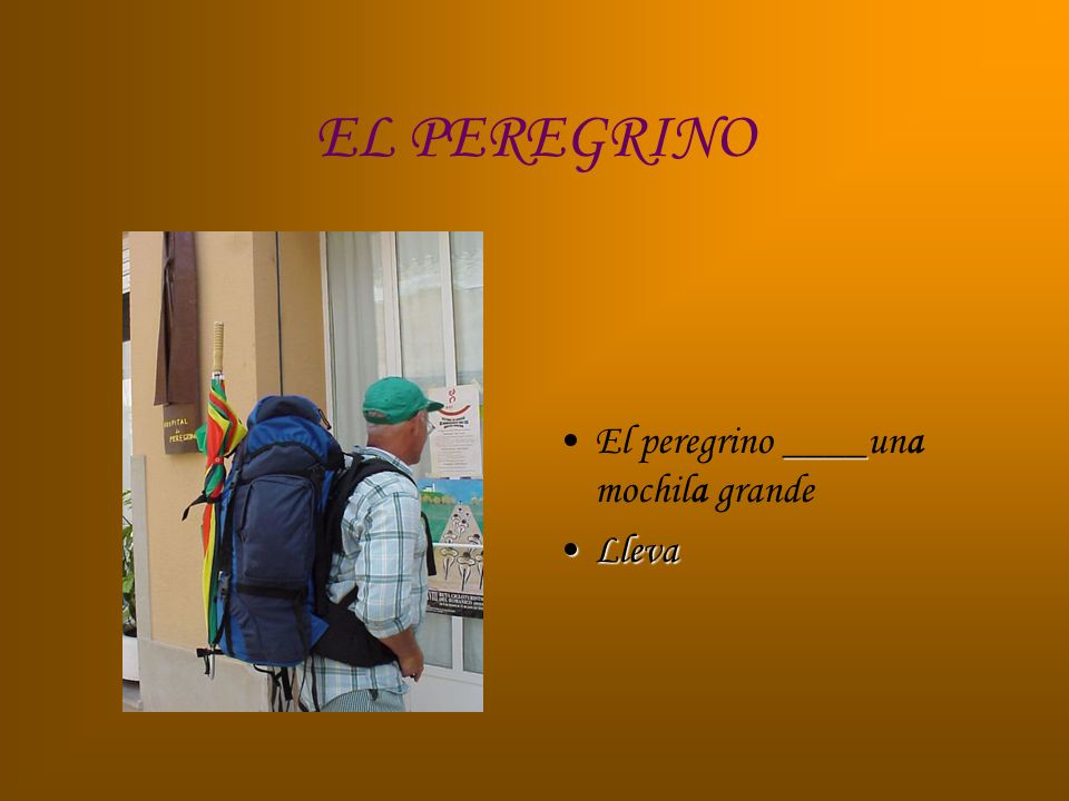 EL PEREGRINO El peregrino ____una mochila grande Lleva