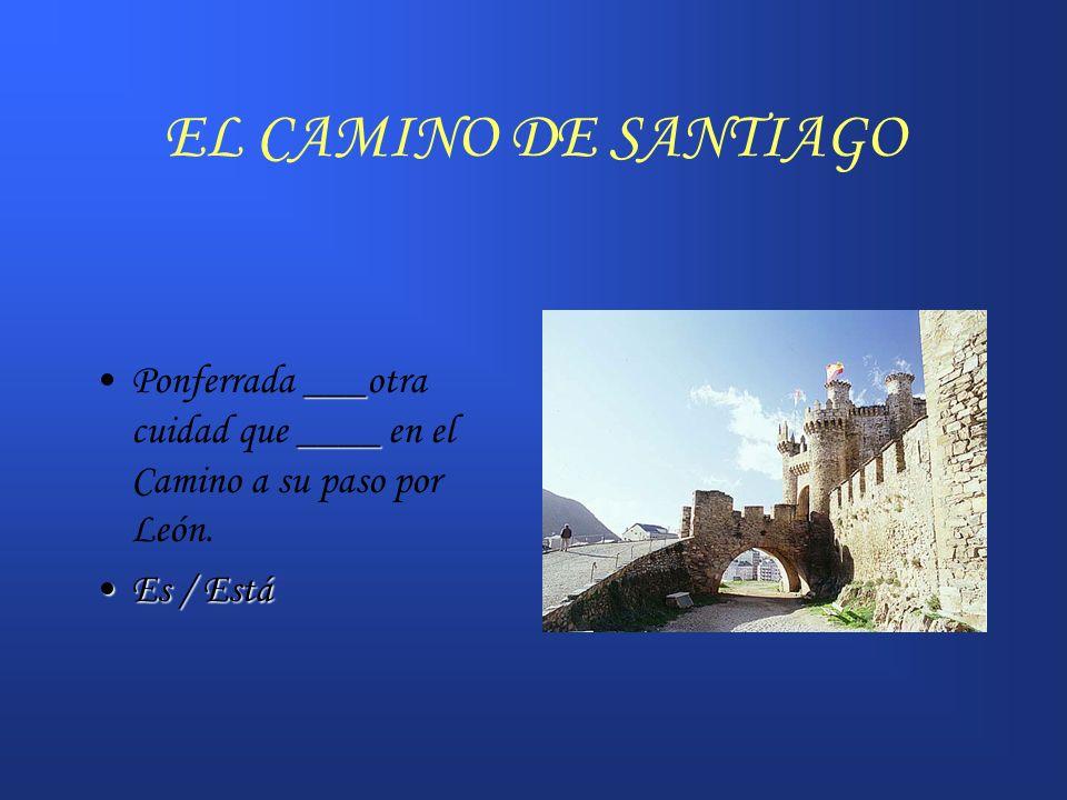 EL CAMINO DE SANTIAGO Ponferrada ___otra cuidad que ____ en el Camino a su paso por León. Es / Está