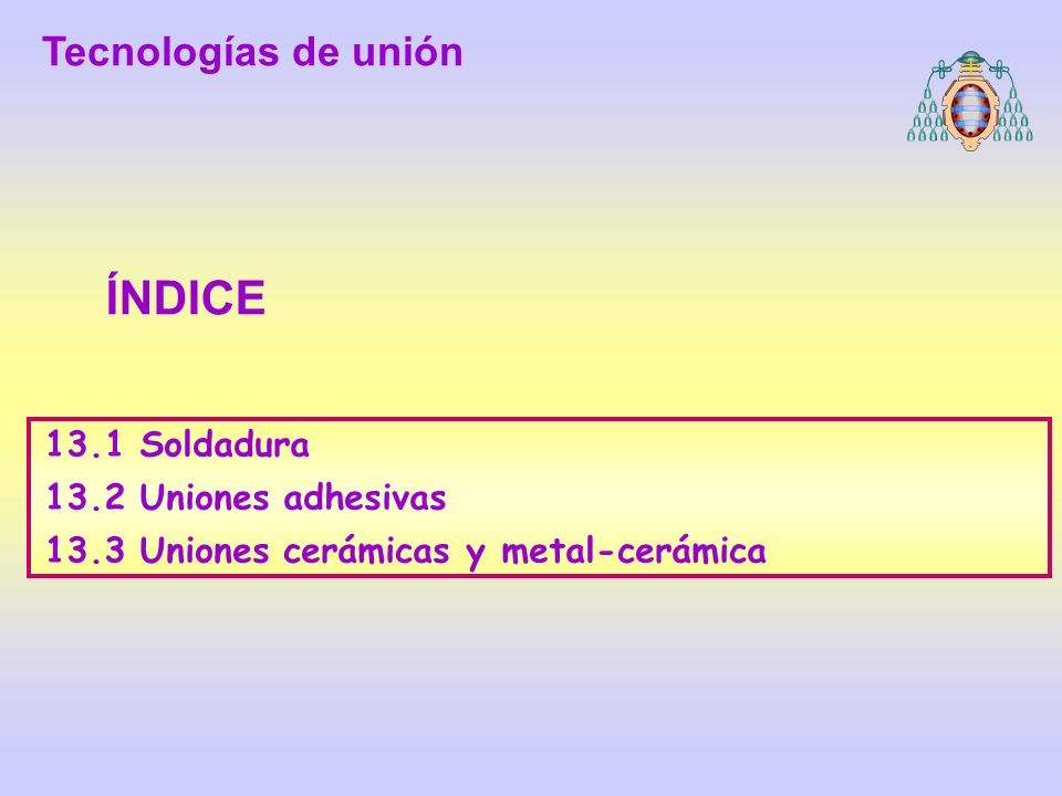 ÍNDICE Tecnologías de unión 13.1 Soldadura 13.2 Uniones adhesivas