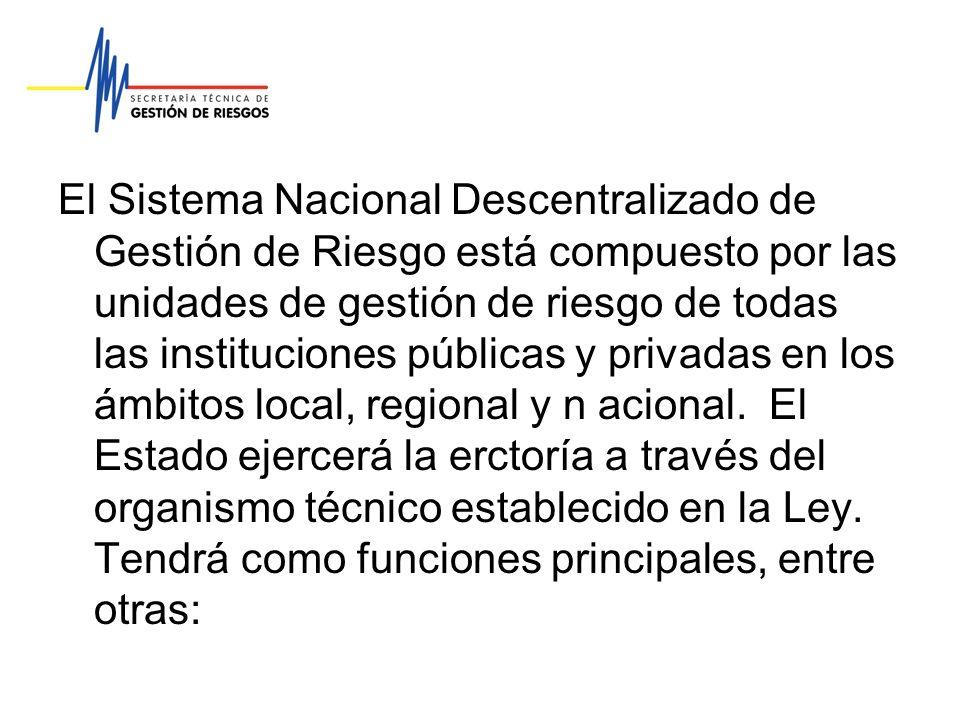 El Sistema Nacional Descentralizado de Gestión de Riesgo está compuesto por las unidades de gestión de riesgo de todas las instituciones públicas y privadas en los ámbitos local, regional y n acional.