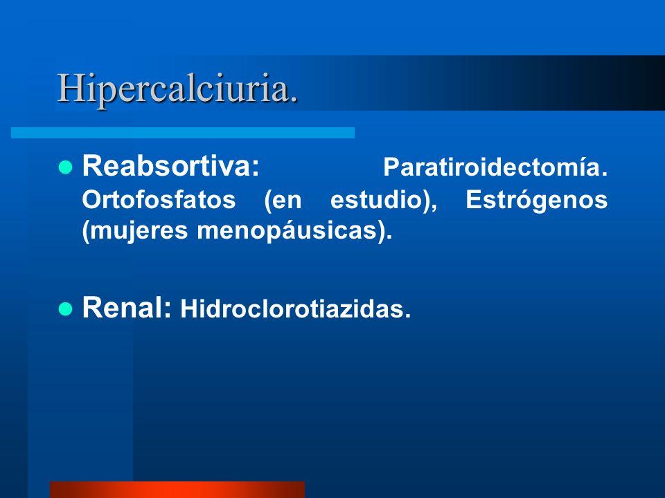 Hipercalciuria. Reabsortiva: Paratiroidectomía. Ortofosfatos (en estudio), Estrógenos (mujeres menopáusicas).