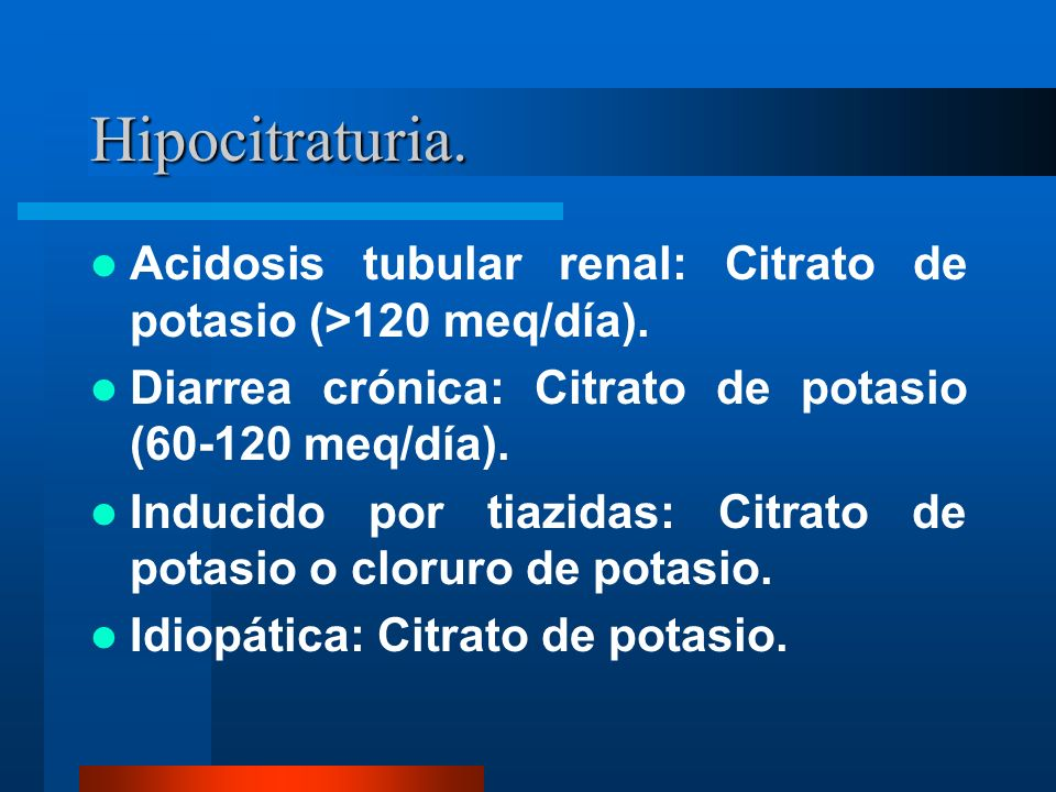 Hipocitraturia. Acidosis tubular renal: Citrato de potasio (>120 meq/día). Diarrea crónica: Citrato de potasio (60-120 meq/día).