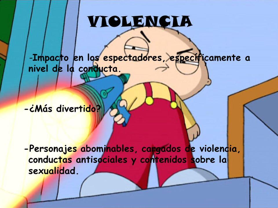 VIOLENCIA -Impacto en los espectadores, específicamente a nivel de la conducta. -¿Más divertido