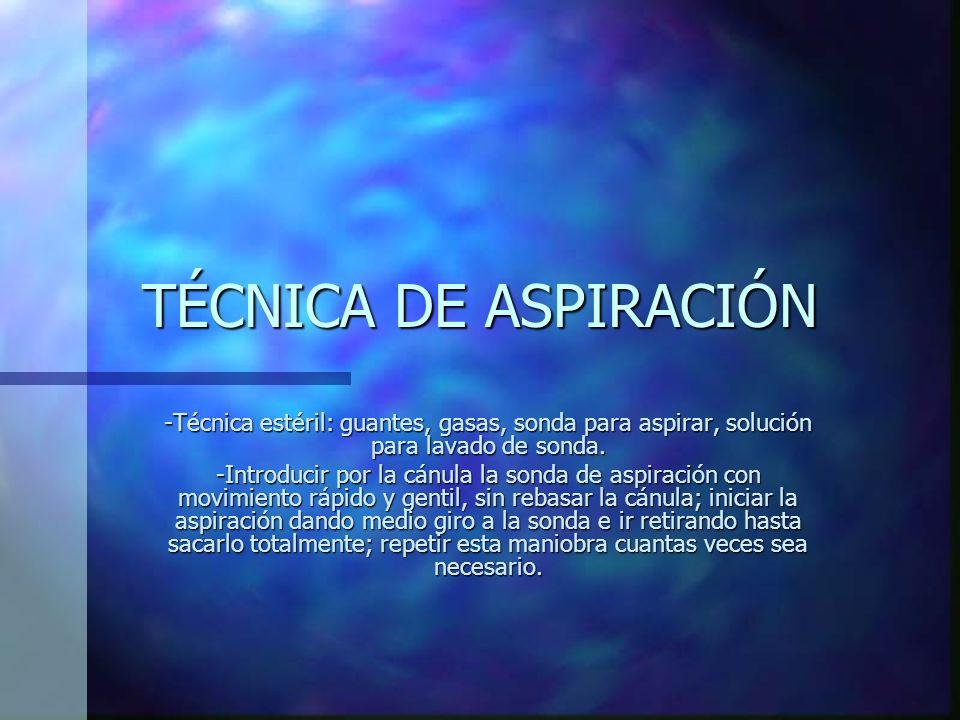 TÉCNICA DE ASPIRACIÓN -Técnica estéril: guantes, gasas, sonda para aspirar, solución para lavado de sonda.
