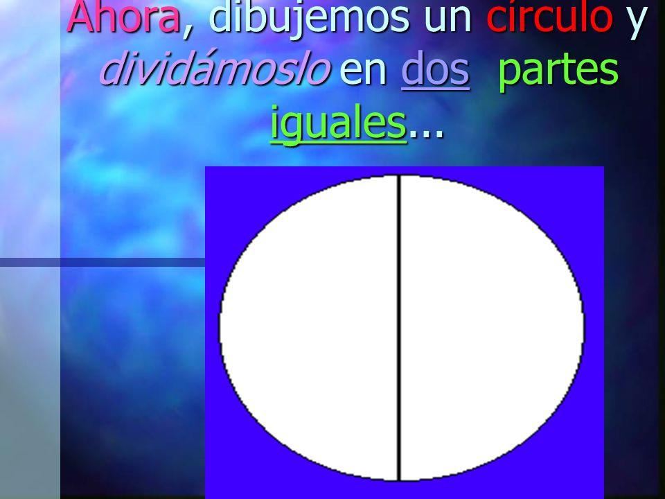 Ahora, dibujemos un círculo y dividámoslo en dos partes iguales...