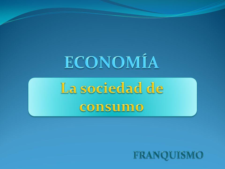 ECONOMÍA La sociedad de consumo FRANQUISMO