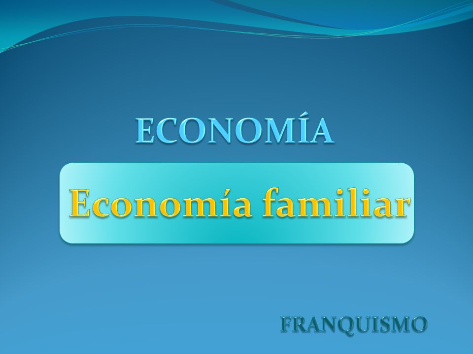 ECONOMÍA Economía familiar FRANQUISMO