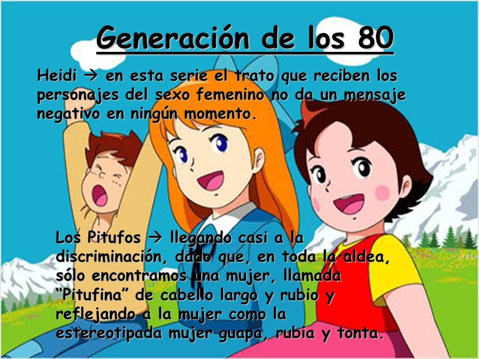Generación de los 80Heidi  en esta serie el trato que reciben los personajes del sexo femenino no da un mensaje negativo en ningún momento.