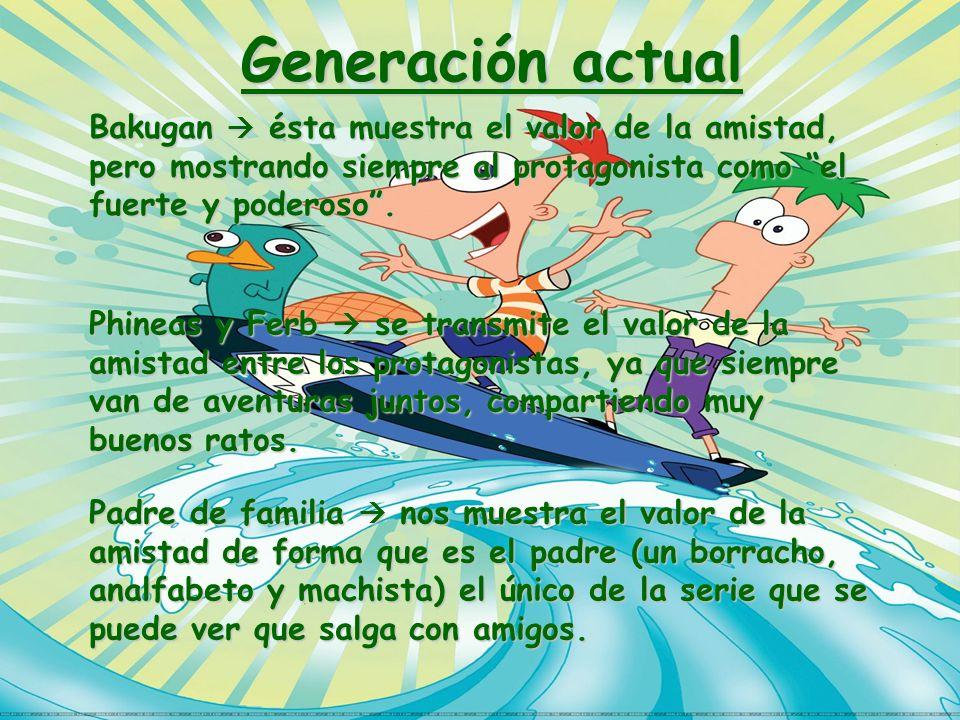 Generación actualBakugan  ésta muestra el valor de la amistad, pero mostrando siempre al protagonista como el fuerte y poderoso .