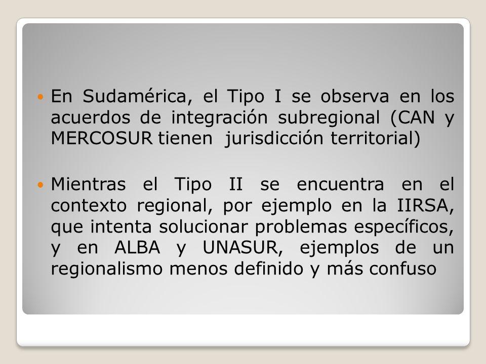 En Sudamérica, el Tipo I se observa en los acuerdos de integración subregional (CAN y MERCOSUR tienen jurisdicción territorial)