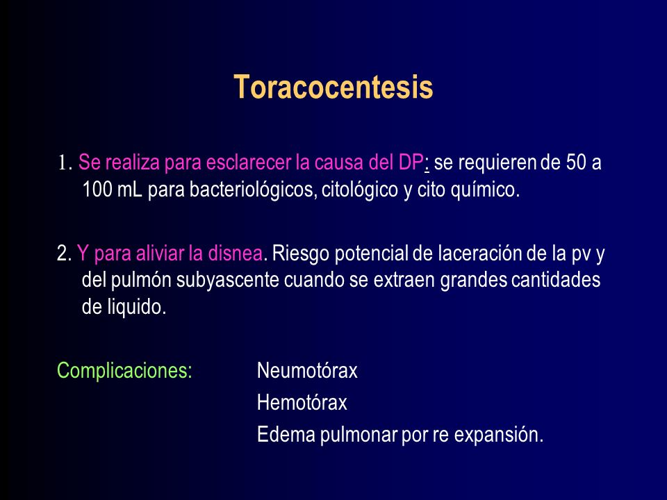 Toracocentesis 1. Se realiza para esclarecer la causa del DP: se requieren de 50 a 100 mL para bacteriológicos, citológico y cito químico.
