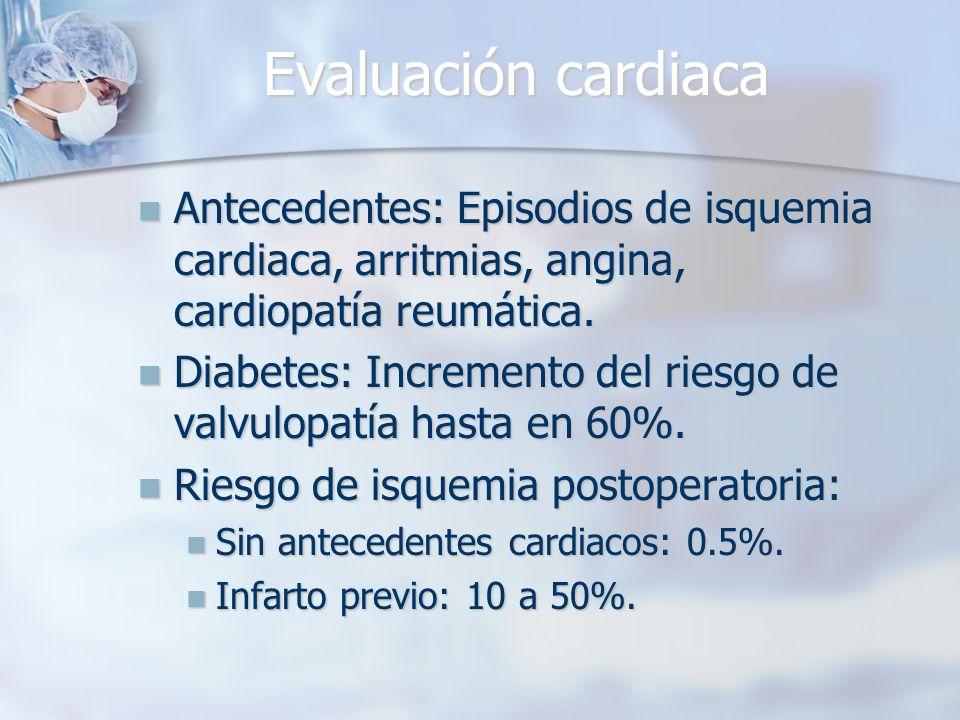 Evaluación cardiaca Antecedentes: Episodios de isquemia cardiaca, arritmias, angina, cardiopatía reumática.