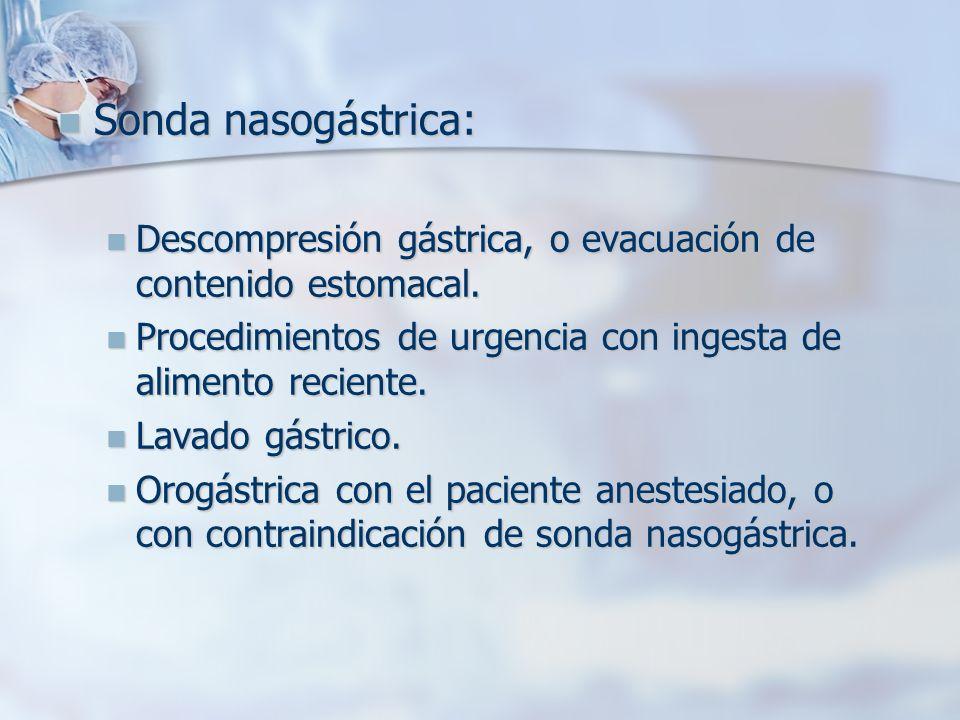 Sonda nasogástrica: Descompresión gástrica, o evacuación de contenido estomacal. Procedimientos de urgencia con ingesta de alimento reciente.