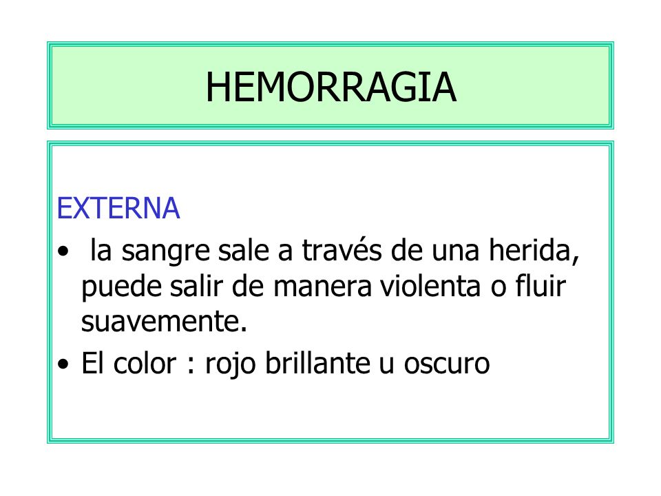 HEMORRAGIA EXTERNA. la sangre sale a través de una herida, puede salir de manera violenta o fluir suavemente.