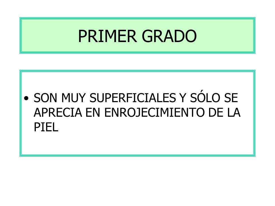 PRIMER GRADO SON MUY SUPERFICIALES Y SÓLO SE APRECIA EN ENROJECIMIENTO DE LA PIEL