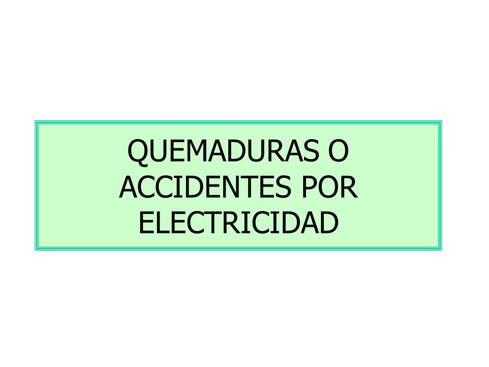 QUEMADURAS O ACCIDENTES POR ELECTRICIDAD