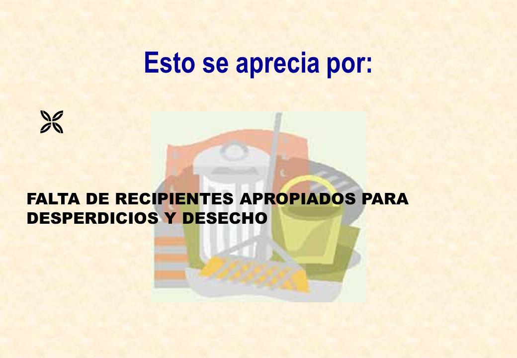 Esto se aprecia por:  FALTA DE RECIPIENTES APROPIADOS PARA DESPERDICIOS Y DESECHO