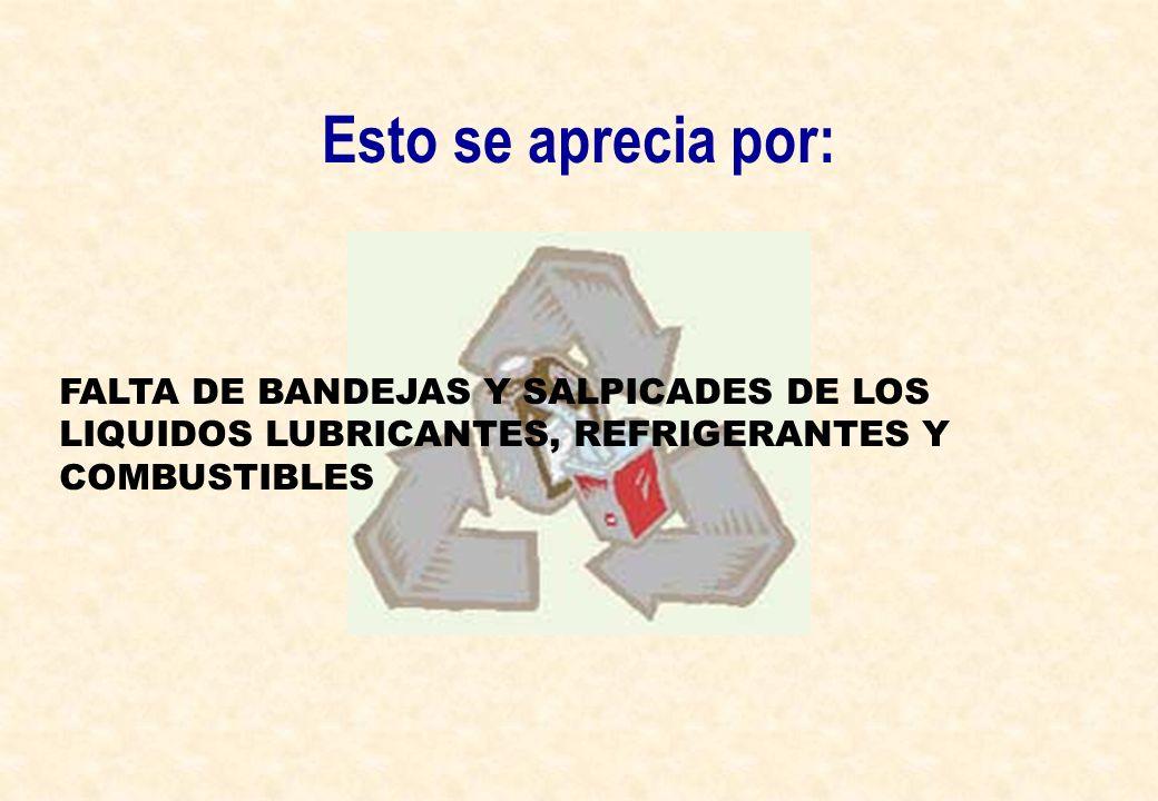 Esto se aprecia por:FALTA DE BANDEJAS Y SALPICADES DE LOS LIQUIDOS LUBRICANTES, REFRIGERANTES Y COMBUSTIBLES.