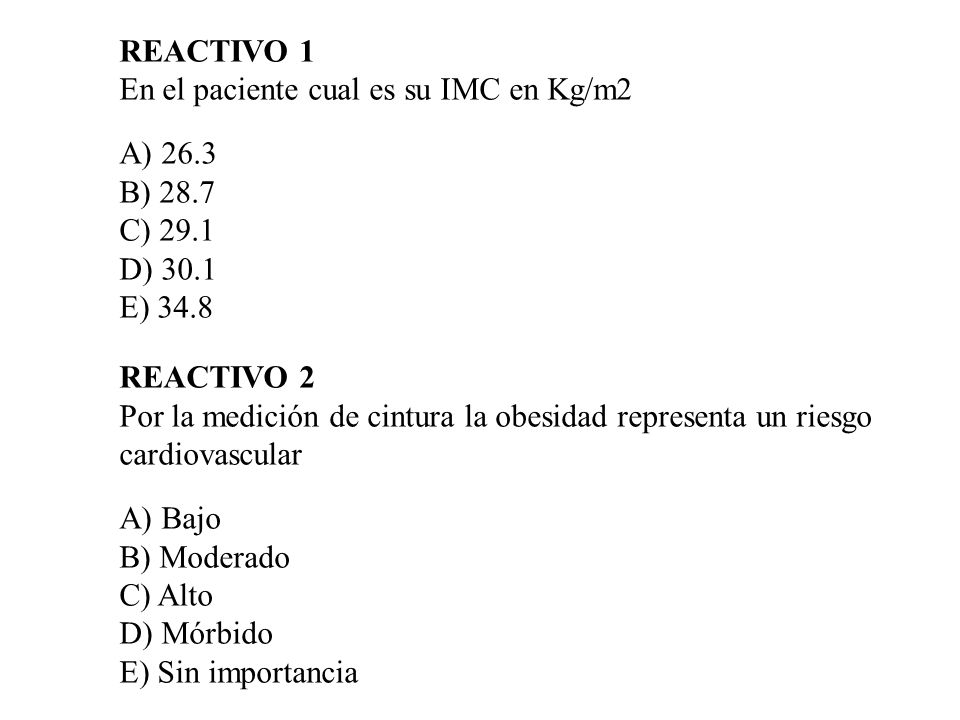 REACTIVO 1En el paciente cual es su IMC en Kg/m2. A) 26.3. B) 28.7. C) 29.1. D) 30.1. E) 34.8. REACTIVO 2.