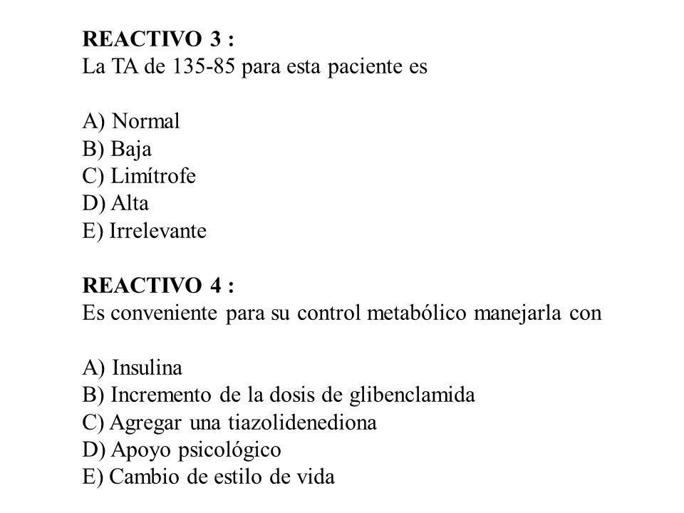 REACTIVO 3 : La TA de 135-85 para esta paciente es. A) Normal. B) Baja. C) Limítrofe. D) Alta. E) Irrelevante.