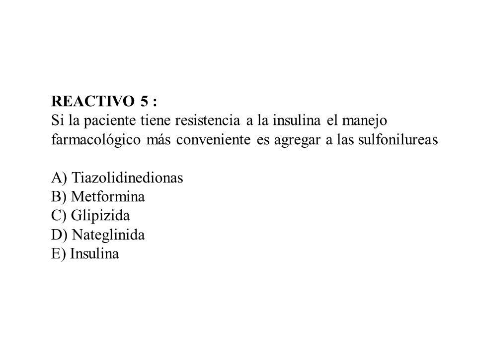 REACTIVO 5 : Si la paciente tiene resistencia a la insulina el manejo. farmacológico más conveniente es agregar a las sulfonilureas.