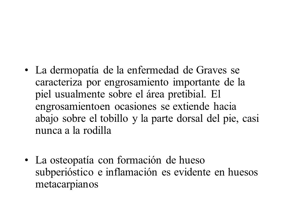 La dermopatía de la enfermedad de Graves se caracteriza por engrosamiento importante de la piel usualmente sobre el área pretibial. El engrosamientoen ocasiones se extiende hacia abajo sobre el tobillo y la parte dorsal del pie, casi nunca a la rodilla