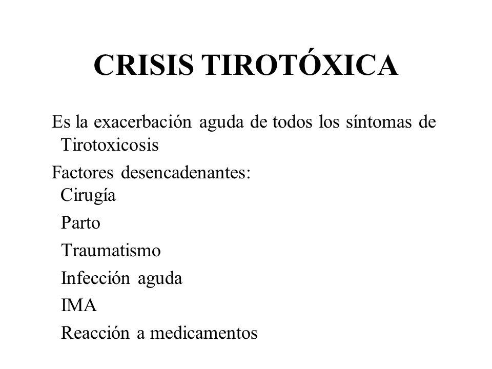CRISIS TIROTÓXICAEs la exacerbación aguda de todos los síntomas de Tirotoxicosis. Factores desencadenantes: Cirugía.