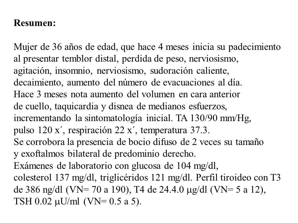 Resumen:Mujer de 36 años de edad, que hace 4 meses inicia su padecimiento. al presentar temblor distal, perdida de peso, nerviosismo,