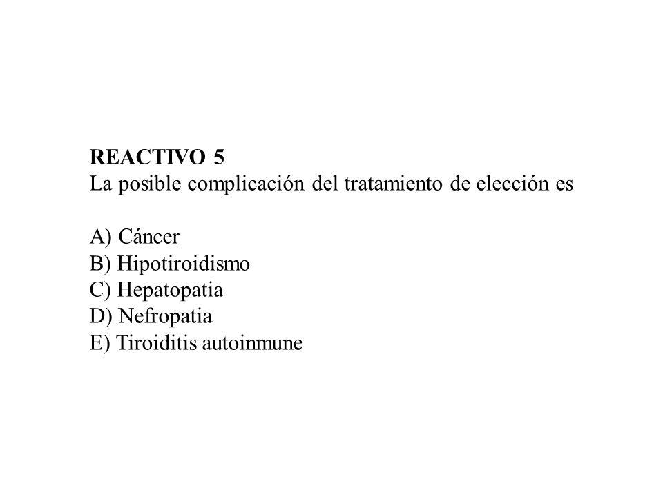 REACTIVO 5 La posible complicación del tratamiento de elección es. A) Cáncer. B) Hipotiroidismo. C) Hepatopatia.
