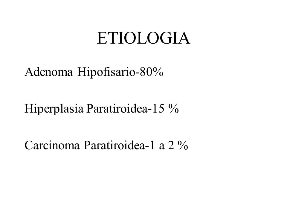 ETIOLOGIA Adenoma Hipofisario-80% Hiperplasia Paratiroidea-15 %