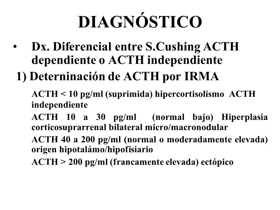 DIAGNÓSTICO Dx. Diferencial entre S.Cushing ACTH dependiente o ACTH independiente. 1) Deterninación de ACTH por IRMA.