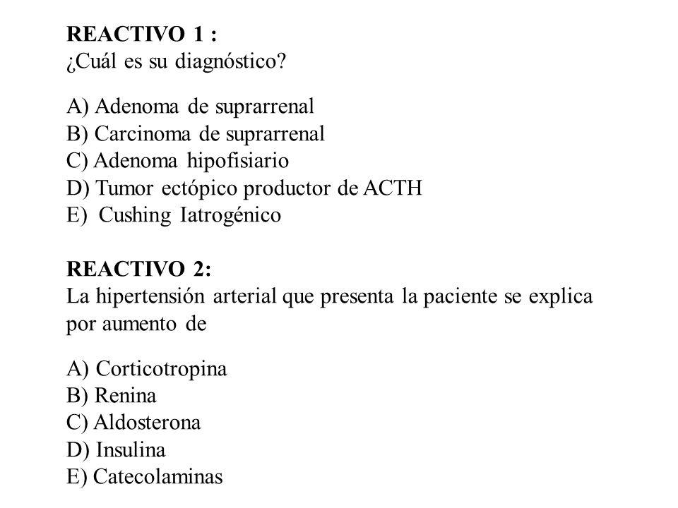REACTIVO 1 : ¿Cuál es su diagnóstico A) Adenoma de suprarrenal. B) Carcinoma de suprarrenal. C) Adenoma hipofisiario.