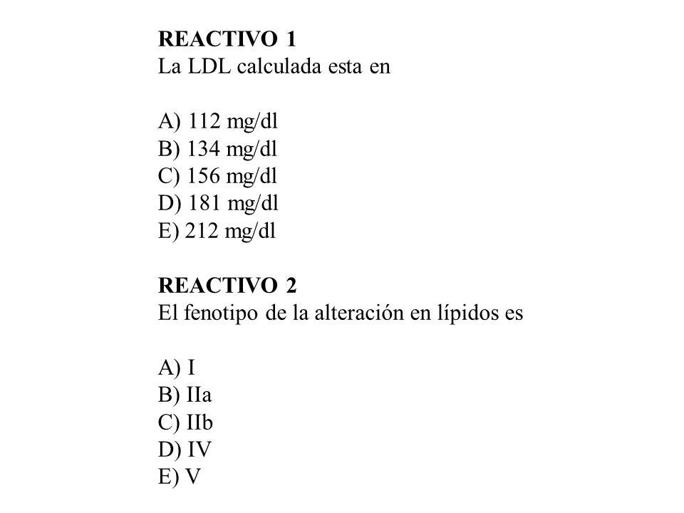 REACTIVO 1La LDL calculada esta en. A) 112 mg/dl. B) 134 mg/dl. C) 156 mg/dl. D) 181 mg/dl. E) 212 mg/dl.