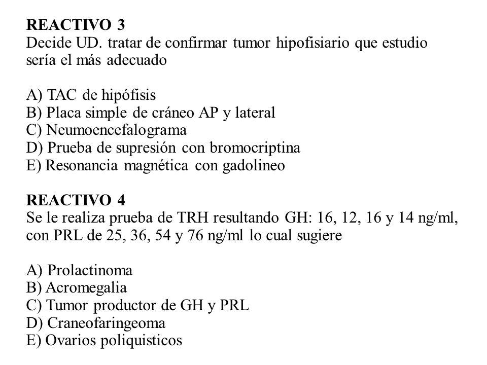 REACTIVO 3Decide UD. tratar de confirmar tumor hipofisiario que estudio. sería el más adecuado. A) TAC de hipófisis.