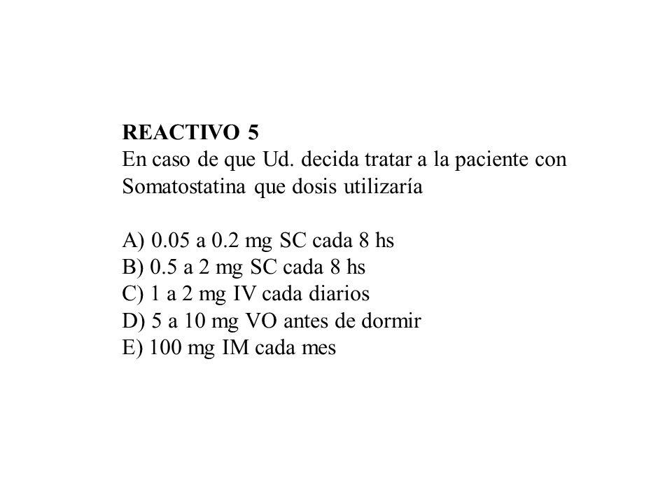 REACTIVO 5 En caso de que Ud. decida tratar a la paciente con. Somatostatina que dosis utilizaría.