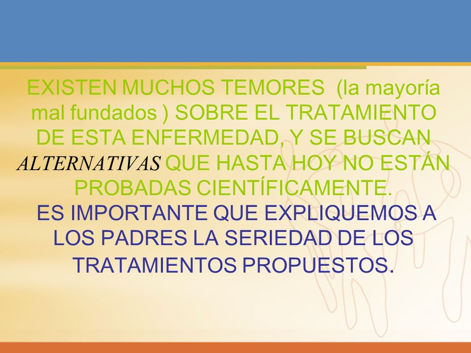 EXISTEN MUCHOS TEMORES (la mayoría mal fundados ) SOBRE EL TRATAMIENTO DE ESTA ENFERMEDAD, Y SE BUSCAN ALTERNATIVAS QUE HASTA HOY NO ESTÁN PROBADAS CIENTÍFICAMENTE.