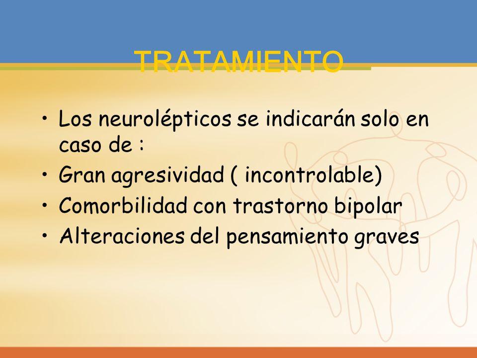 TRATAMIENTO Los neurolépticos se indicarán solo en caso de :
